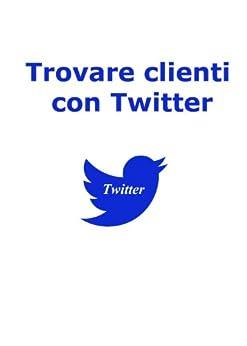 Trovare Clienti con Twitter (Web marketing per imprenditori e professionisti Vol. 3) di [Brancozzi, Simone]