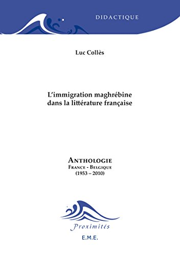 L'immigration maghrébine dans la littérature française: Anthologie France-Belgique (1953-2010)