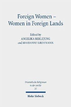 Foreign Women - Women in Foreign Lands: Studies on Foreignness and Gender in the Hebrew Bible and the Ancient Near East in the First Millennium BCE (Orientalische Religionen in Der Antike, Band 35)