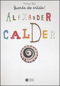 Alexander Calder. Guarda che artista. Ediz. illustrata di Patricia Geis