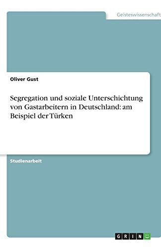 Segregation und soziale Unterschichtung von Gastarbeitern in Deutschland: am Beispiel der Türken