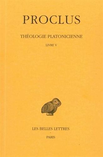 5: Proclus, Theologie Platonicienne: Tome V: Livre V. (Collection Des Universites de France Serie Grecque) par Henri-Dominique Saffrey