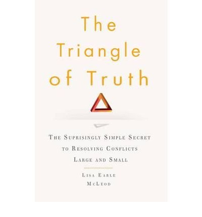 [( The Triangle of Truth: The Surprisingly Simple Secret to Resolving Conflicts Largeand Small )] [by: Lisa Earle McLeod] [Feb-2010]