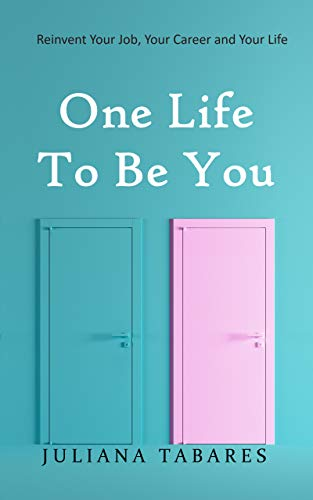 One Life to Be You: Reinvent Your Job, Your Career and Your Life by [Tabares, Juliana]