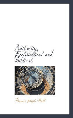 [(Authority, Ecclesiastical and Biblical)] [By (author) Francis Joseph Hall] published on (November, 2008)