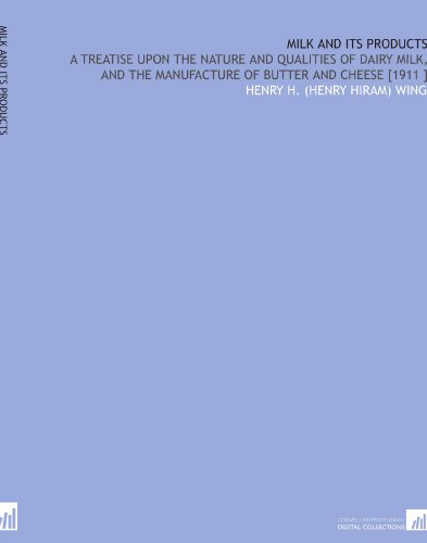 Milk and Its Products: A Treatise Upon the Nature and Qualities of Dairy Milk, and the Manufacture of Butter and Cheese 1911