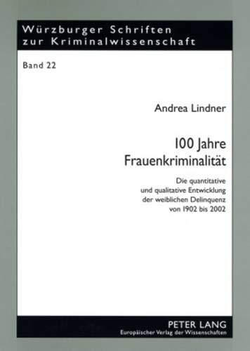 100 Jahre Frauenkriminalität: Die quantitative und qualitative Entwicklung der weiblichen Delinquenz von 1902 bis 2002 (Würzburger Schriften zur Kriminalwissenschaft, Band 22)