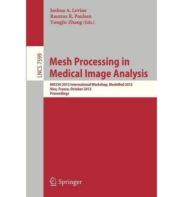 [(Mesh Processing in Medical Image Analysis 2012: MICCAI 2012 International Workshop, MESHMED 2012, Nice, France, October 1, 2012. Proceedings )] [Author: Joshua A. Levine] [Aug-2012]