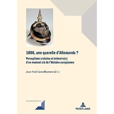 1866, une querelle d'Allemands?: Perceptions croisées et mémoire(s) d'un moment clé de l'histoire européenne