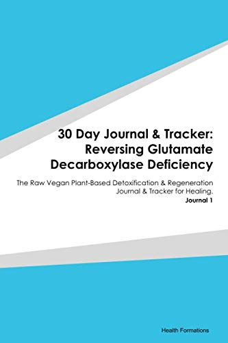 30 Day Journal & Tracker: Reversing Glutamate Decarboxylase Deficiency: The Raw Vegan Plant-Based Detoxification & Regeneration Journal & Tracker for Healing. Journal 1