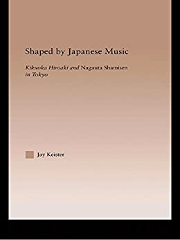 Shaped by Japanese Music: Kikuoka Hiroaki and Nagauta Shamisen in Tokyo par [Keister, Jay Davis]
