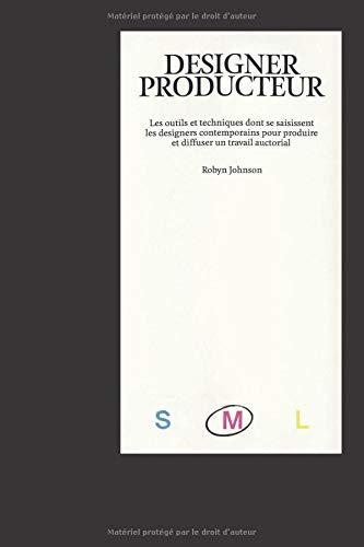 DESIGNER PRODUCTEUR (M): Les outils et techniques dont se saisissent les designers contemporains pour produire et diffuser un travail auctorial. par  Robyn Johnson