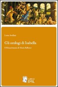 Gli orologi di Isabella. Il Rinascimento di Maria Bellonci
