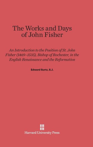 The Works and Days of John Fisher: An Introduction to the Position of St. John Fisher (1469-1535), Bishop of Rochester, in the English Renaissance and the Reformation