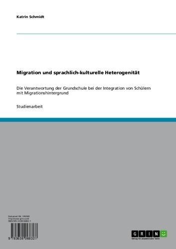 Migration und sprachlich-kulturelle Heterogenität: Die Verantwortung der Grundschule bei der Integration von Schülern mit Migrationshintergrund