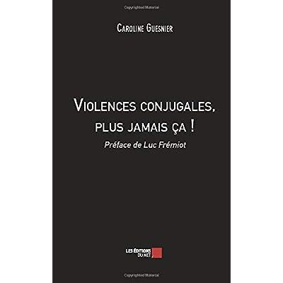 Violences conjugales, plus jamais ça !: Préface de Luc Frémiot