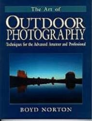 The Art of Outdoor Photography: Techniques for the Advanced Amateur and Professional