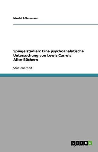 Spiegelstadien: Eine psychoanalytische Untersuchung von Lewis Carrols Alice-Büchern