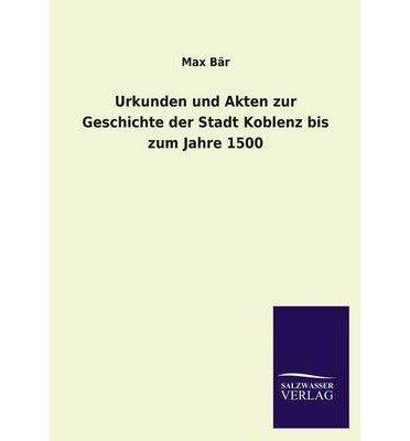 Urkunden Und Akten Zur Geschichte Der Stadt Koblenz Bis Zum Jahre 1500 (Paperback)(German) - Common