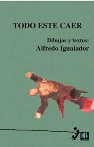 Todo este caer: Dibujos y textos por Alfredo Igualador Osoro