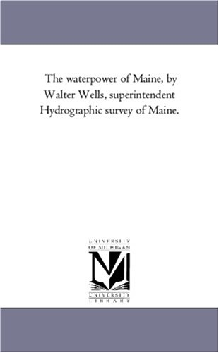 The Water-Power of Maine, by Walter Wells, Superintendent Hydrographic Survey of Maine.