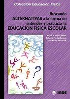 Buscando Alternativas a la forma de entender y practicar la Educación Física Escolar (Educación Física... Obras generales)