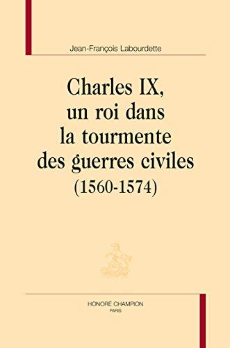 Charles IX, un roi dans la tourmente des guerres civiles (1560-1574) par LABOURDETTE (Jean-François)