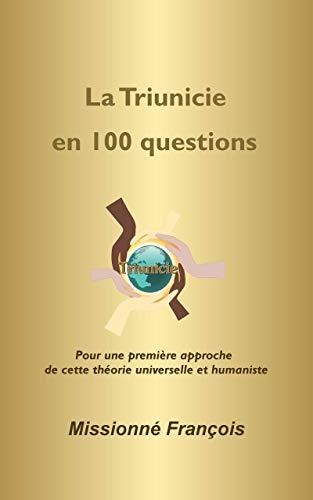Couverture du livre La Triunicie en 100 questions (essai philosophique): Pour une première approche de cette théorie universelle et humaniste