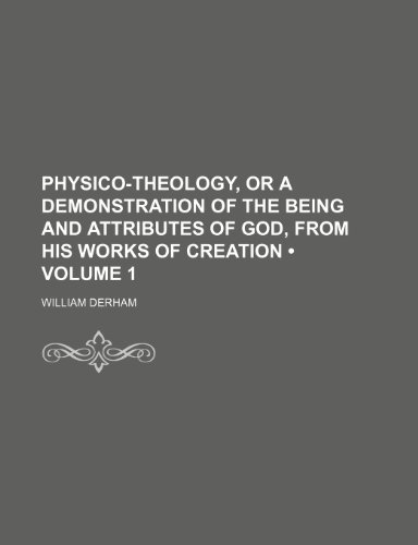 Physico-Theology, or a Demonstration of the Being and Attributes of God, From His Works of Creation (Volume 1)