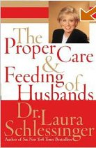 The Proper Care and Feeding of Husbands: Written by Laura C. Schlessinger, 2004 Edition, (1st Edition) Publisher: HarperCollins Publishers [Hardcover]