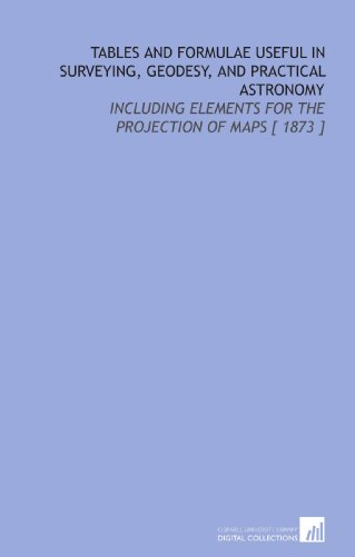 Tables and Formulae Useful in Surveying, Geodesy, and Practical Astronomy: Including Elements for the Projection of Maps [ 1873 ]