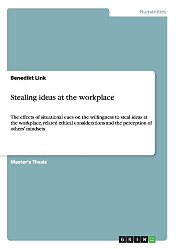 Stealing ideas at the workplace: The effects of situational cues on the willingness to steal ideas at the workplace, related ethical considerations and the perception of others' mindsets