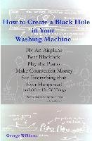 [(How to Create a Black Hole in Your Washing Machine : Fly an Airplane, Beat the Dealer, Play the Piano, Make Counterfeit Money, See Everything That Ever Happened and Other Useful Things)] [By (author) MR George Williams] published on (March, 2015)