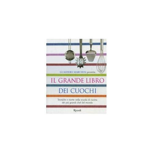 Il Grande Libro Dei Cuochi. Tecniche E Ricette Nella Scuola Di Cucina Dei Più Grandi Chef Del Mondo