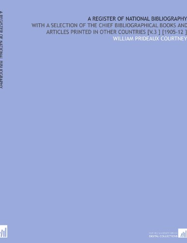 A Register of National Bibliography: With a Selection of the Chief Bibliographical Books and Articles Printed in Other Countries [V.3 ] [1905-12 ] por William Prideaux Courtney