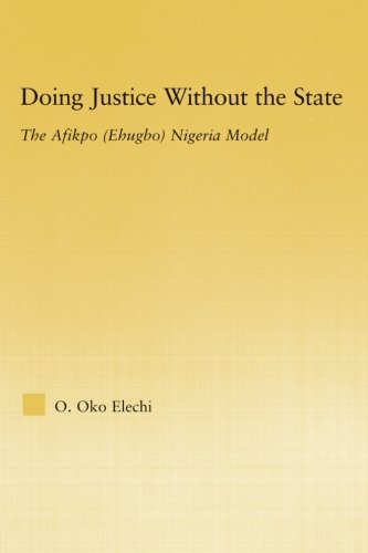 Doing Justice without the State: The Afikpo (Ehugbo) Nigeria Model (African Studies) by Ogbonnaya Oko Elechi (2013-01-13)