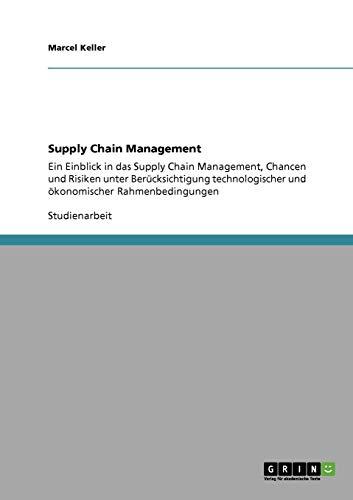 Supply Chain Management. Einblick, Chancen und Risiken: Unter Berücksichtigung technologischer und ökonomischer Rahmenbedingungen