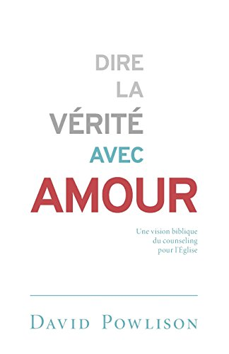 Dire la vérité avec amour (Speaking Truth in Love: Counsel in Community): Une vision biblique du counseling pour l'Église par David Powlison