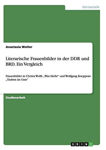 """Literarische Frauenbilder in der DDR und BRD. Ein Vergleich: Frauenbilder in Christa Wolfs """"Was bleibt"""" und Wolfgang Koeppens """"Tauben im Gras"""""""