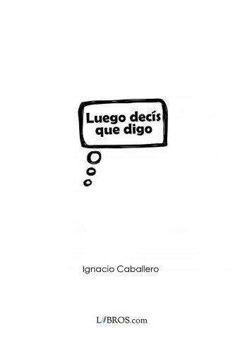 Luego decís que digo por Ignacio Caballero