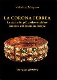 La corona ferrea. La storia del più antico e celebre simbolo del potere in Europa