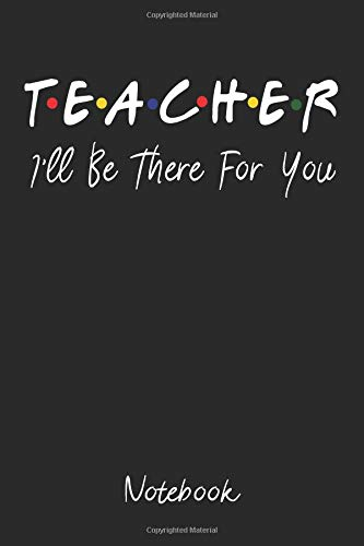 Teacher I'll be there for you notebook: The perfect gift for a perfect teacher a lined notebook for your no1 teacher friends tv show parody themed por Teacher Gifts