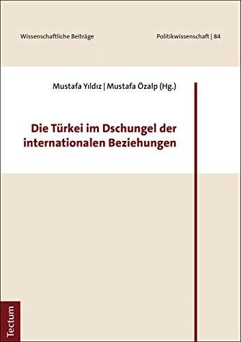 Die Türkei im Dschungel der internationalen Beziehungen (Wissenschaftliche Beiträge aus dem Tectum Verlag: Politikwissenschaften 84)