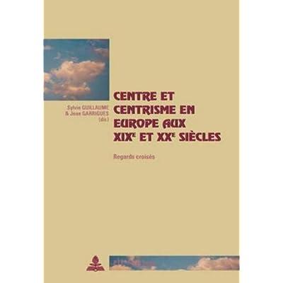 Centre Et Centrisme En Europe Aux XIX Et XX Iecles: Regards Croises