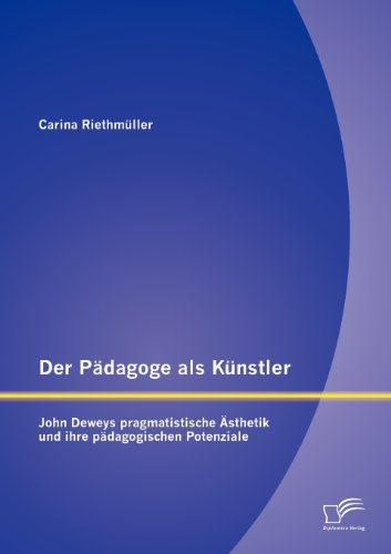 Der Pädagoge als Künstler: John Deweys pragmatistische Ästhetik und ihre pädagogischen Potenziale