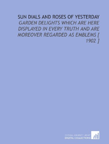 Download Sun Dials and Roses of Yesterday: Garden Delights Which Are Here Displayed in Every Truth and Are Moreover Regarded as Emblems [ 1902 ] 1112358234