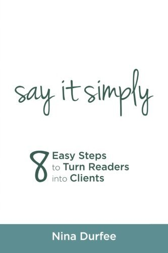 Say it Simply: 8 Easy Steps to Turn Readers into Clients. by Nina Durfee (2016-03-11)