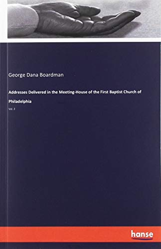 Addresses Delivered in the Meeting-House of the First Baptist Church of Philadelphia: Vol. 2