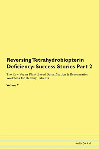 Reversing Tetrahydrobiopterin Deficiency: Success Stories Part 2 The Raw Vegan Plant-Based Detoxification & Regeneration Workbook for Healing Patients. Volume 7
