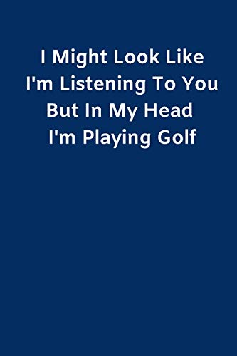 I Might Look Like I'm Listening To You But In My Head I'm Playing Golf: Novelty Golf Journal Gifts for Men, Boys, Women & Girls, Lined Paperback A5 ... Write In, Funny Golf Novelty Gag Jokes Books